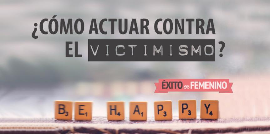 CÓMO ACTUAR CONTRA EL VICTIMISMO