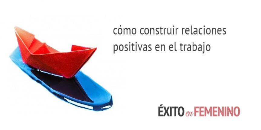 COMO CONSTRUIR RELACIONES POSITIVAS EN EL TRABAJO